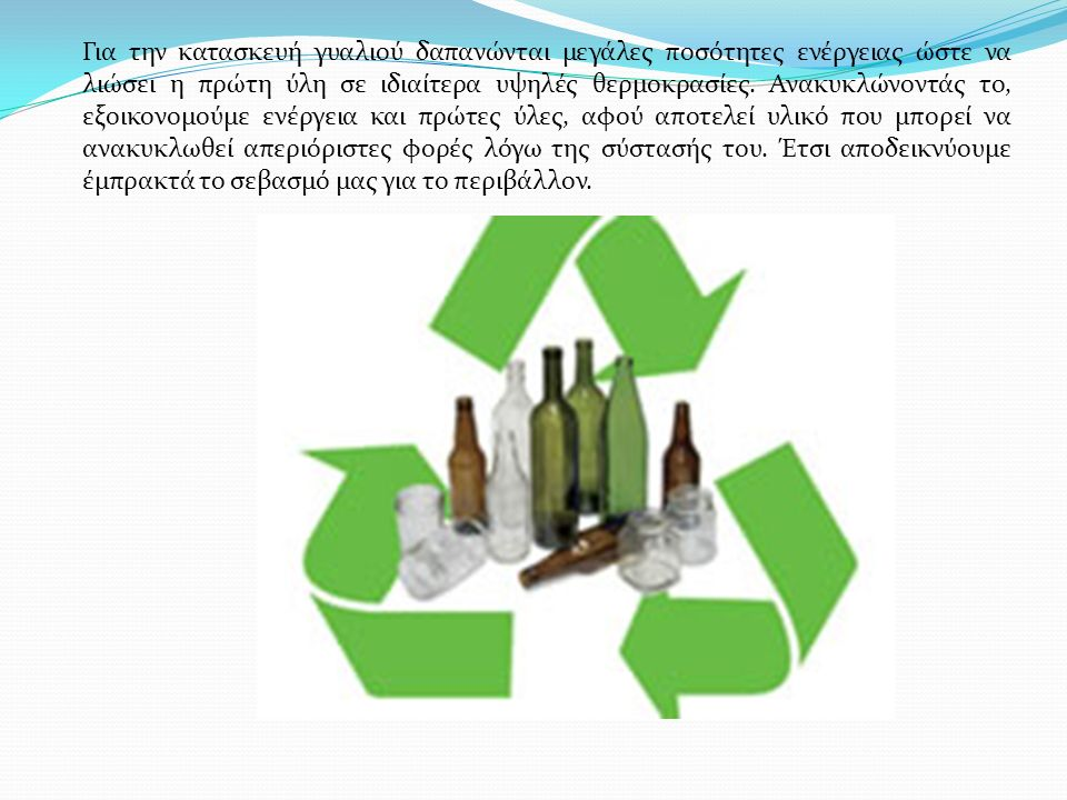 Για την κατασκευή γυαλιού δαπανώνται μεγάλες ποσότητες ενέργειας ώστε να λιώσει η πρώτη ύλη σε ιδιαίτερα υψηλές θερμοκρασίες. Ανακυκλώνοντάς το, εξοικ
