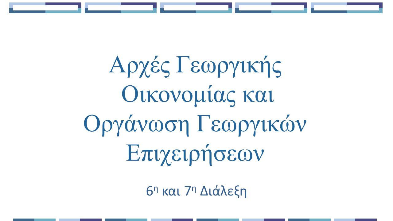 Αρχές Γεωργικής Οικονομίας και Οργάνωση Γεωργικών Επιχειρήσεων 6 η και 7 η Διάλεξη