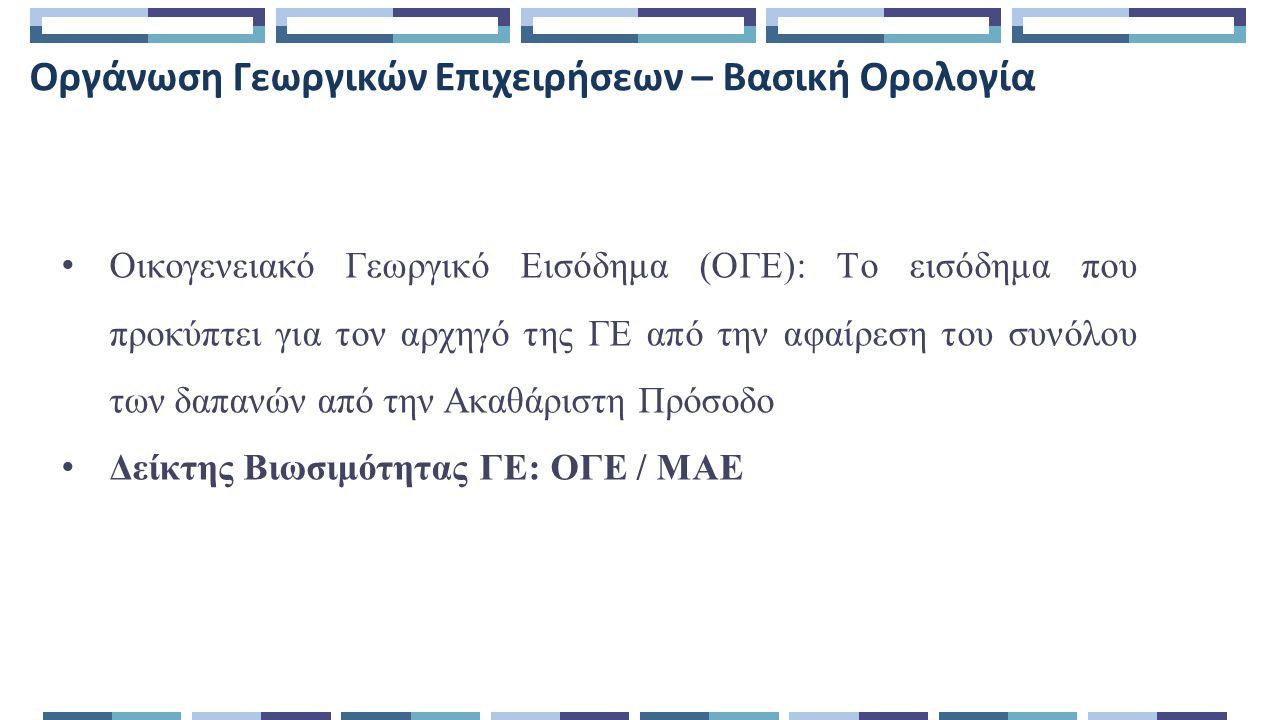 Οργάνωση Γεωργικών Επιχειρήσεων – Βασική Ορολογία Οικογενειακό Γεωργικό Εισόδημα (ΟΓΕ): Το εισόδημα που προκύπτει για τον αρχηγό της ΓΕ από την αφαίρεση του συνόλου των δαπανών από την Ακαθάριστη Πρόσοδο Δείκτης Βιωσιμότητας ΓΕ: ΟΓΕ / ΜΑΕ