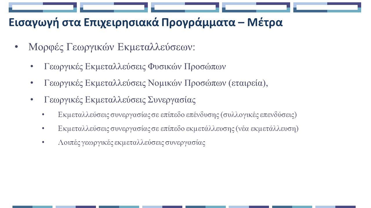 Εισαγωγή στα Επιχειρησιακά Προγράμματα – Μέτρα Μορφές Γεωργικών Εκμεταλλεύσεων: Γεωργικές Εκµεταλλεύσεις Φυσικών Προσώπων Γεωργικές Εκµεταλλεύσεις Νοµικών Προσώπων (εταιρεία), Γεωργικές Εκµεταλλεύσεις Συνεργασίας Εκµεταλλεύσεις συνεργασίας σε επίπεδο επένδυσης (συλλογικές επενδύσεις) Εκµεταλλεύσεις συνεργασίας σε επίπεδο εκµετάλλευσης (νέα εκµετάλλευση) Λοιπές γεωργικές εκµεταλλεύσεις συνεργασίας