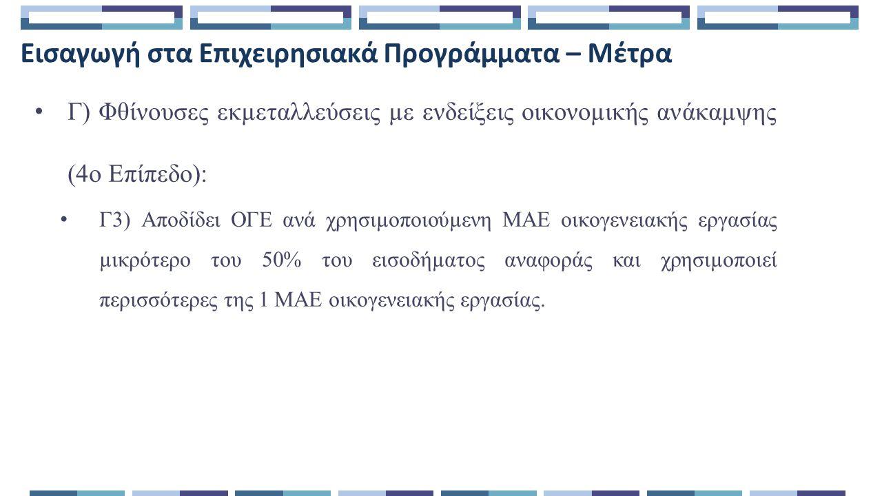 Εισαγωγή στα Επιχειρησιακά Προγράμματα – Μέτρα Γ) Φθίνουσες εκµεταλλεύσεις µε ενδείξεις οικονοµικής ανάκαµψης (4ο Επίπεδο): Γ3) Αποδίδει ΟΓΕ ανά χρησιµοποιούµενη ΜΑΕ οικογενειακής εργασίας µικρότερο του 50% του εισοδήµατος αναφοράς και χρησιµοποιεί περισσότερες της 1 ΜΑΕ οικογενειακής εργασίας.