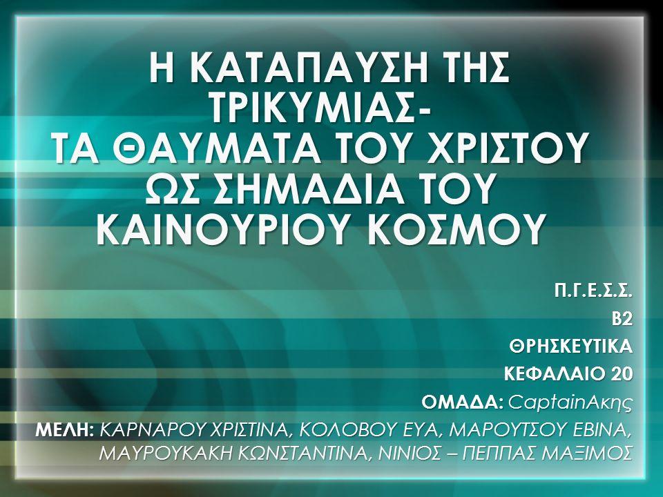 Η ΚΑΤΑΠΑΥΣΗ ΤΗΣ ΤΡΙΚΥΜΙΑΣ- ΤΑ ΘΑΥΜΑΤΑ ΤΟΥ ΧΡΙΣΤΟΥ ΩΣ ΣΗΜΑΔΙΑ ΤΟΥ ΚΑΙΝΟΥΡΙΟΥ ΚΟΣΜΟΥ Π.Γ.Ε.Σ.Σ.Β2ΘΡΗΣΚΕΥΤΙΚΑ ΚΕΦΑΛΑΙΟ 20 ΟΜΑΔΑ: CaptainΑκης ΜΕΛΗ: ΚΑΡΝΑΡΟΥ ΧΡΙΣΤΙΝΑ, ΚΟΛΟΒΟΥ ΕΥΑ, ΜΑΡΟΥΤΣΟΥ ΕΒΙΝΑ, ΜΑΥΡΟΥΚΑΚΗ ΚΩΝΣΤΑΝΤΙΝΑ, ΝΙΝΙΟΣ – ΠΕΠΠΑΣ ΜΑΞΙΜΟΣ