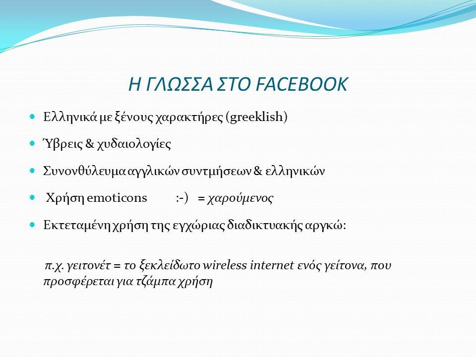 Η ΓΛΩΣΣΑ ΣΤΟ FACEBOOK Ελληνικά με ξένους χαρακτήρες (greeklish) Ύβρεις & χυδαιολογίες Συνονθύλευμα αγγλικών συντμήσεων & ελληνικών Χρήση emoticons :-) = χαρούμενος Εκτεταμένη χρήση της εγχώριας διαδικτυακής αργκώ: π.χ.