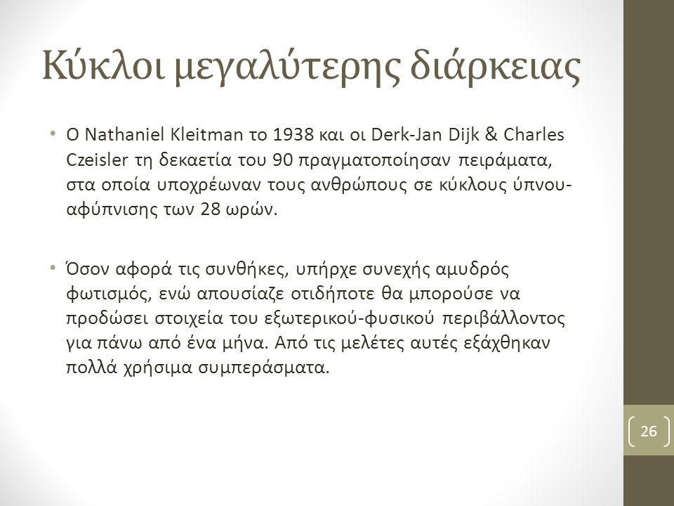 Κύκλοι μεγαλύτερης διάρκειας Ο Nathaniel Kleitman το 1938 και οι Derk-Jan Dijk & Charles Czeisler τη δεκαετία του 90 πραγματοποίησαν πειράματα, στα οπ