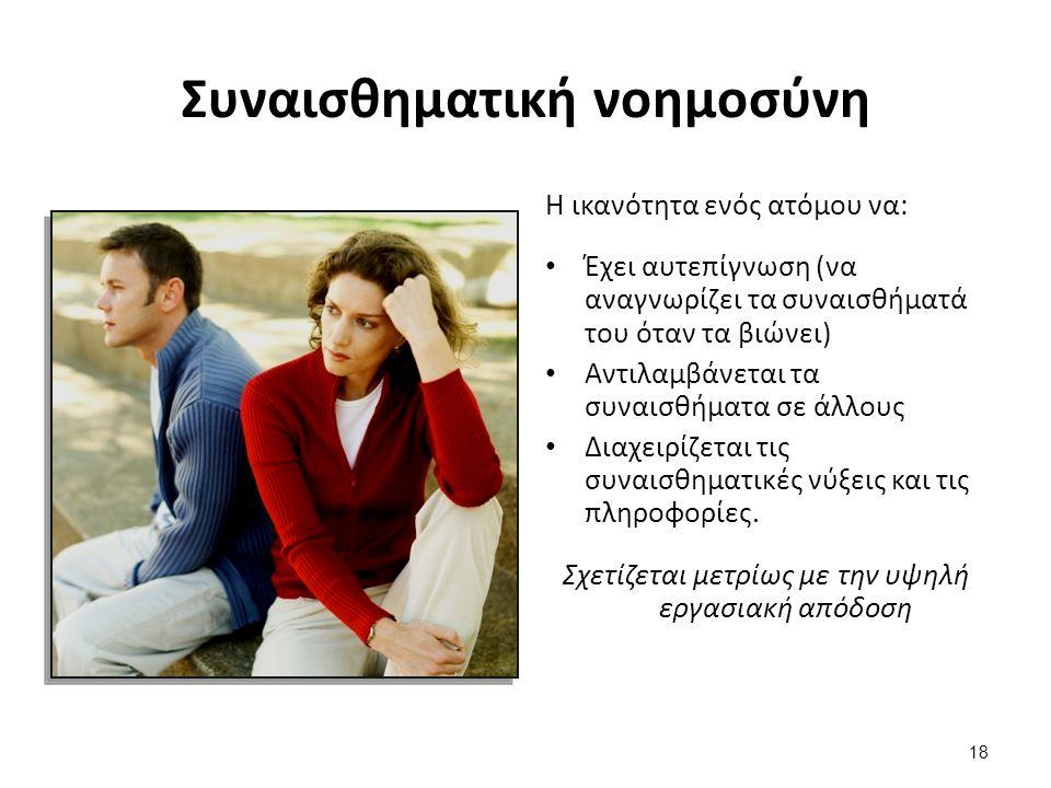 18 Συναισθηματική νοημοσύνη Η ικανότητα ενός ατόμου να: Έχει αυτεπίγνωση (να αναγνωρίζει τα συναισθήματά του όταν τα βιώνει) Αντιλαμβάνεται τα συναισθήματα σε άλλους Διαχειρίζεται τις συναισθηματικές νύξεις και τις πληροφορίες.