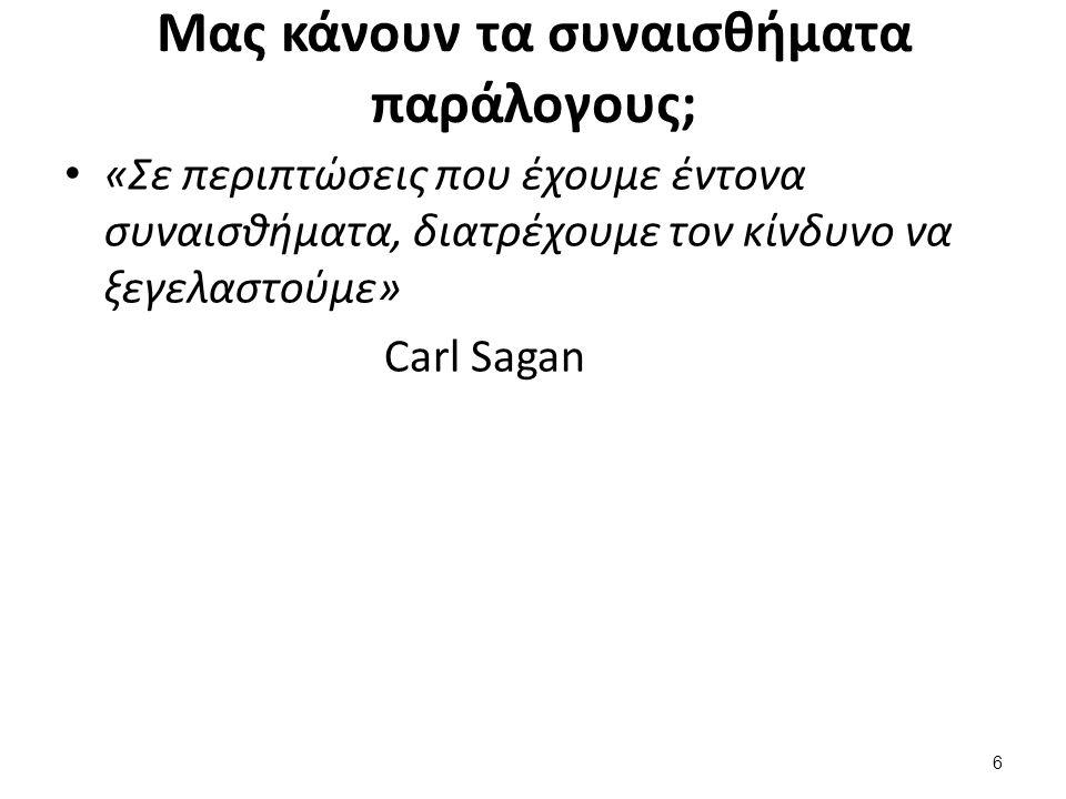 6 Μας κάνουν τα συναισθήματα παράλογους; «Σε περιπτώσεις που έχουμε έντονα συναισθήματα, διατρέχουμε τον κίνδυνο να ξεγελαστούμε» Carl Sagan