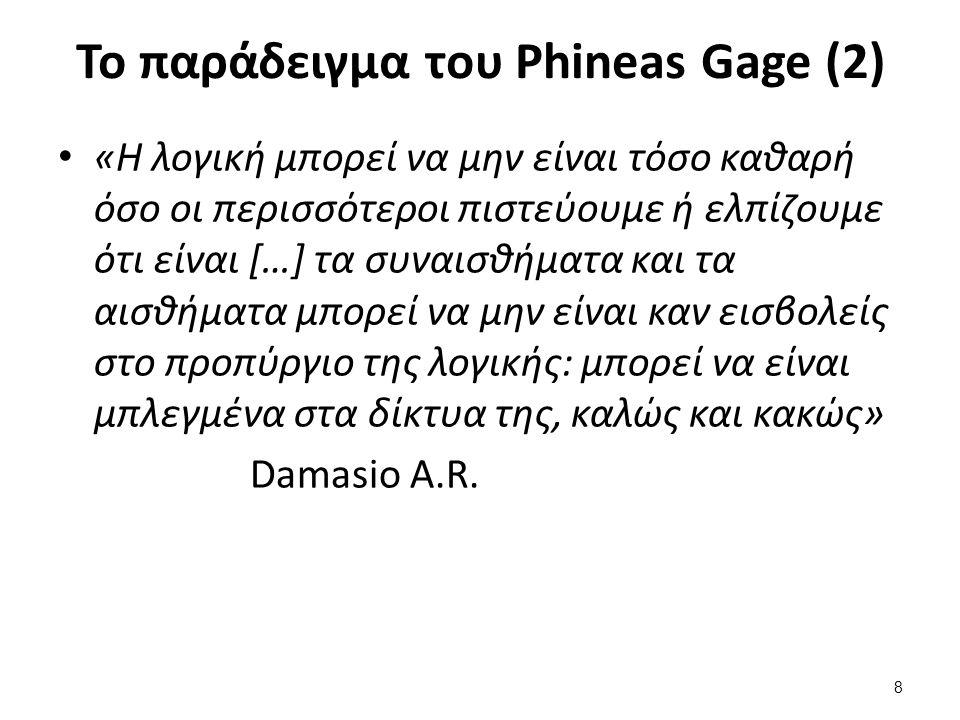 8 Το παράδειγμα του Phineas Gage (2) «Η λογική μπορεί να μην είναι τόσο καθαρή όσο οι περισσότεροι πιστεύουμε ή ελπίζουμε ότι είναι […] τα συναισθήματα και τα αισθήματα μπορεί να μην είναι καν εισβολείς στο προπύργιο της λογικής: μπορεί να είναι μπλεγμένα στα δίκτυα της, καλώς και κακώς» Damasio A.R.