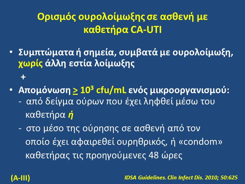 Ορισμός ουρολοίμωξης σε ασθενή με καθετήρα CA-UTI Συμπτώματα ή σημεία, συμβατά με ουρολοίμωξη, χωρίς άλλη εστία λοίμωξης + Απομόνωση > 10 3 cfu/mL ενός μικροοργανισμού: - από δείγμα ούρων που έχει ληφθεί μέσω του καθετήρα ή - στο μέσο της ούρησης σε ασθενή από τον οποίο έχει αφαιρεθεί ουρηθρικός, ή «condom» καθετήρας τις προηγούμενες 48 ώρες IDSA Guidelines.