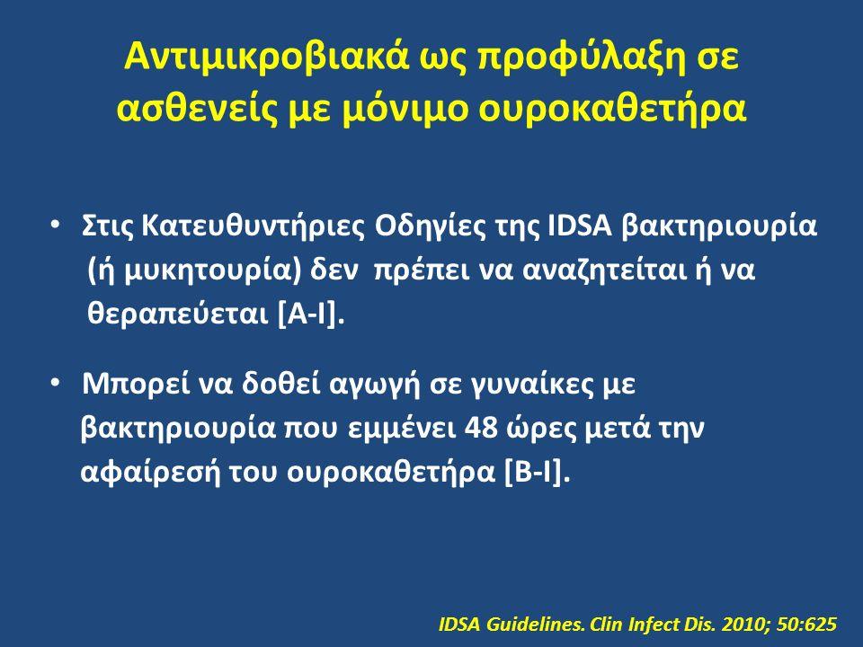 Αντιμικροβιακά ως προφύλαξη σε ασθενείς με μόνιμο ουροκαθετήρα Στις Κατευθυντήριες Οδηγίες της IDSA βακτηριουρία (ή μυκητουρία) δεν πρέπει να αναζητείται ή να θεραπεύεται [Α-Ι].