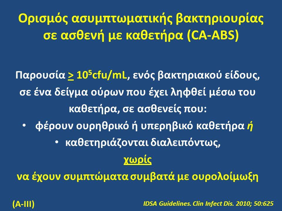 Ορισμός ασυμπτωματικής βακτηριουρίας σε ασθενή με καθετήρα (CA-ABS) Παρουσία > 10 5 cfu/mL, ενός βακτηριακού είδους, σε ένα δείγμα ούρων που έχει ληφθεί μέσω του καθετήρα, σε ασθενείς που: φέρουν ουρηθρικό ή υπερηβικό καθετήρα ή καθετηριάζονται διαλειπόντως, χωρίς να έχουν συμπτώματα συμβατά με ουρολοίμωξη IDSA Guidelines.