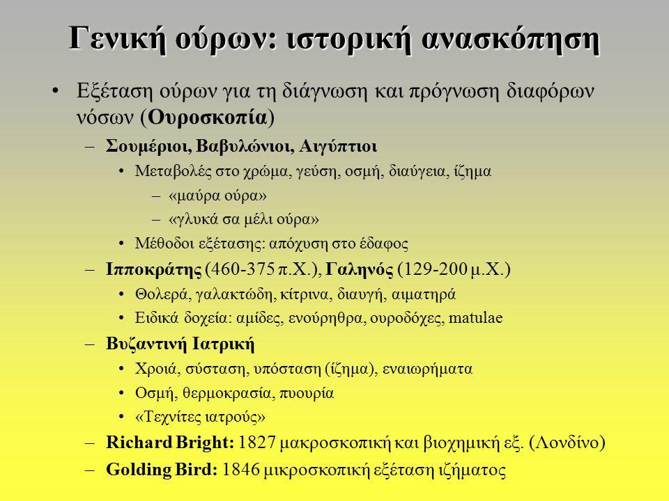 Γενική ούρων: ιστορική ανασκόπηση Εξέταση ούρων για τη διάγνωση και πρόγνωση διαφόρων νόσων (Ουροσκοπία) –Σουμέριοι, Βαβυλώνιοι, Αιγύπτιοι Μεταβολές στο χρώμα, γεύση, οσμή, διαύγεια, ίζημα –«μαύρα ούρα» –«γλυκά σα μέλι ούρα» Μέθοδοι εξέτασης: απόχυση στο έδαφος –Ιπποκράτης (460-375 π.Χ.), Γαληνός (129-200 μ.Χ.) Θολερά, γαλακτώδη, κίτρινα, διαυγή, αιματηρά Ειδικά δοχεία: αμίδες, ενούρηθρα, ουροδόχες, matulae –Βυζαντινή Ιατρική Χροιά, σύσταση, υπόσταση (ίζημα), εναιωρήματα Οσμή, θερμοκρασία, πυουρία «Τεχνίτες ιατρούς» –Richard Bright: 1827 μακροσκοπική και βιοχημική εξ.