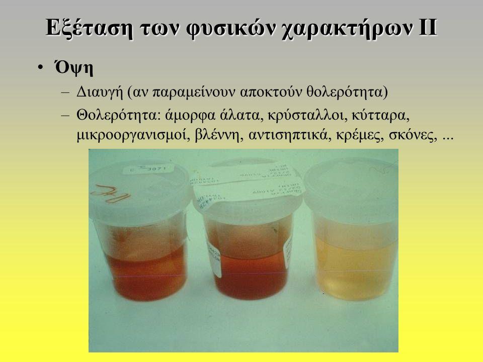 Εξέταση των φυσικών χαρακτήρων ΙΙ Όψη –Διαυγή (αν παραμείνουν αποκτούν θολερότητα) –Θολερότητα: άμορφα άλατα, κρύσταλλοι, κύτταρα, μικροοργανισμοί, βλέννη, αντισηπτικά, κρέμες, σκόνες,...