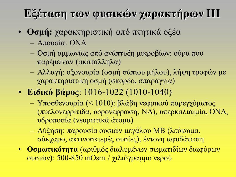 Εξέταση των φυσικών χαρακτήρων ΙΙΙ Οσμή: χαρακτηριστική από πτητικά οξέα –Απουσία: ΟΝΑ –Οσμή αμμωνίας από ανάπτυξη μικροβίων: ούρα που παρέμειναν (ακατάλληλα) –Αλλαγή: οξονουρία (οσμή σάπιου μήλου), λήψη τροφών με χαρακτηριστική οσμή (σκόρδο, σπαράγγια) Ειδικό βάρος: 1016-1022 (1010-1040) –Υποσθενουρία (< 1010): βλάβη νεφρικού παρεγχύματος (πυελονεφρίτιδα, υδρονέφρωση, ΝΑ), υπερκαλιαιμία, ΟΝΑ, υδροποσία (νευρωτικά άτομα) –Αύξηση: παρουσία ουσιών μεγάλου ΜΒ (λεύκωμα, σάκχαρο, ακτινοσκιερές ουσίες), έντονη αφυδάτωση Οσμωτικότητα (αριθμός διαλυμένων σωματιδίων διαφόρων ουσιών): 500-850 mOsm / χιλιόγραμμο νερού