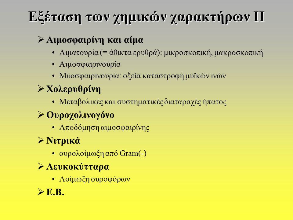 Εξέταση των χημικών χαρακτήρων ΙΙ  Αιμοσφαιρίνη και αίμα Αιματουρία (= άθικτα ερυθρά): μικροσκοπική, μακροσκοπική Αιμοσφαιρινουρία Μυοσφαιρινουρία: οξεία καταστροφή μυϊκών ινών  Χολερυθρίνη Μεταβολικές και συστηματικές διαταραχές ήπατος  Ουροχολινογόνο Αποδόμηση αιμοσφαιρίνης  Νιτρικά ουρολοίμωξη από Gram(-)  Λευκοκύτταρα Λοίμωξη ουροφόρων  Ε.Β.