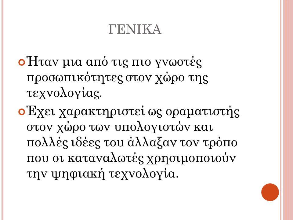 ΓΕΝΙΚΑ Ήταν μια από τις πιο γνωστές προσωπικότητες στον χώρο της τεχνολογίας. Έχει χαρακτηριστεί ως οραματιστής στον χώρο των υπολογιστών και πολλές ι