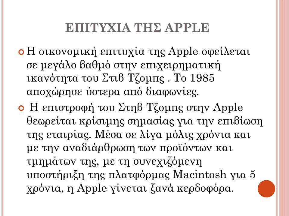 ΕΠΙΤΥΧΙΑ ΤΗΣ APPLE H οικονομική επιτυχία της Apple οφείλεται σε μεγάλο βαθμό στην επιχειρηματική ικανότητα του Στιβ Τζομπς. Το 1985 αποχώρησε ύστερα α