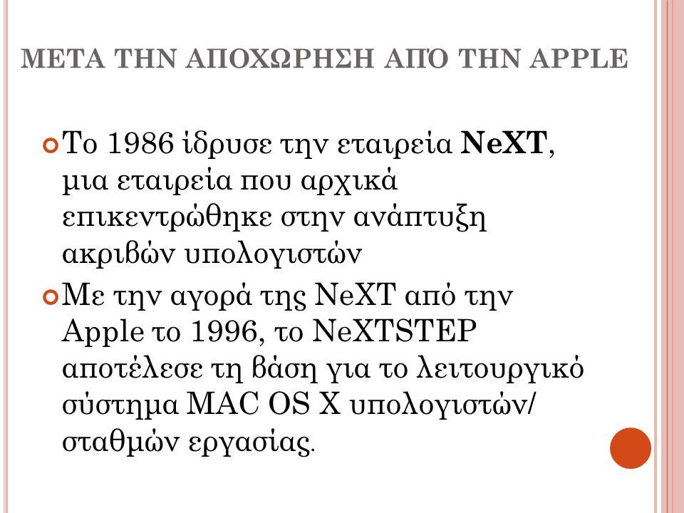 ΜΕΤΑ ΤΗΝ ΑΠΟΧΩΡΗΣΗ ΑΠΌ ΤΗΝ APPLE Το 1986 ίδρυσε την εταιρεία NeXT, μια εταιρεία που αρχικά επικεντρώθηκε στην ανάπτυξη ακριβών υπολογιστών Με την αγορ