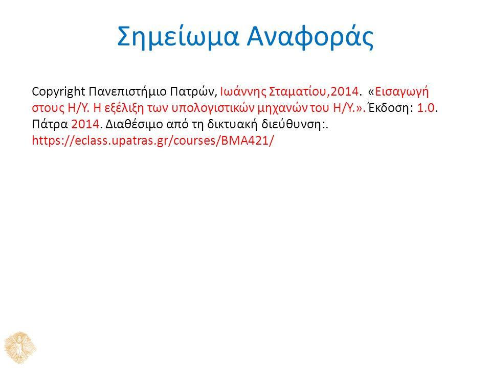 Σημείωμα Αναφοράς Copyright Πανεπιστήμιο Πατρών, Ιωάννης Σταματίου,2014. «Εισαγωγή στους Η/Υ. Η εξέλιξη των υπολογιστικών μηχανών του Η/Υ.». Έκδοση: 1