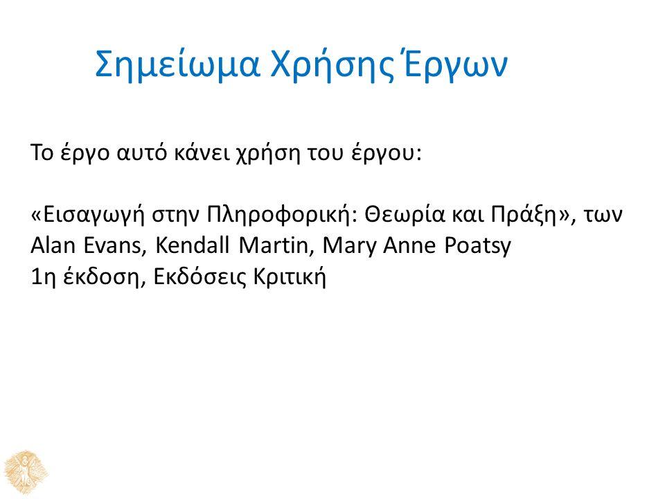Σημείωμα Χρήσης Έργων Το έργο αυτό κάνει χρήση του έργου: « Εισαγωγή στην Πληροφορική: Θεωρία και Πράξη», των Alan Evans, Kendall Martin, Mary Anne Poatsy 1η έκδοση, Εκδόσεις Κριτική