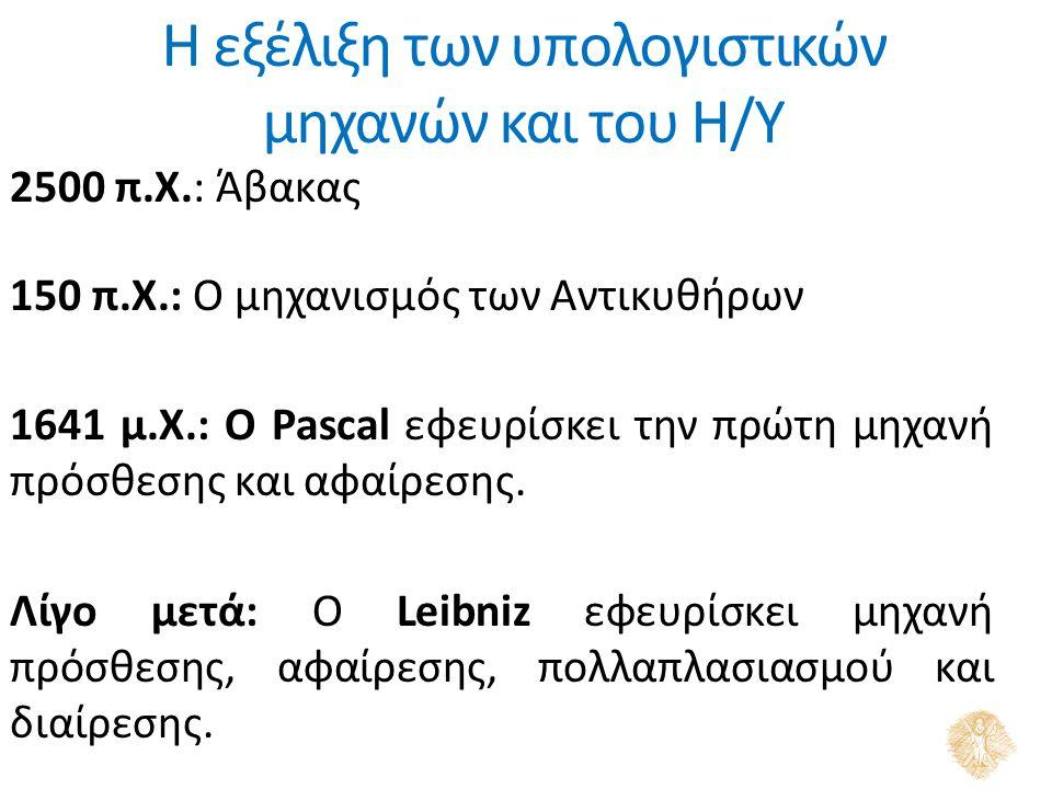 Η εξέλιξη των υπολογιστικών μηχανών και του Η/Υ 2500 π.Χ.: Άβακας 150 π.Χ.: Ο μηχανισμός των Αντικυθήρων 1641 μ.Χ.: Ο Pascal εφευρίσκει την πρώτη μηχανή πρόσθεσης και αφαίρεσης.
