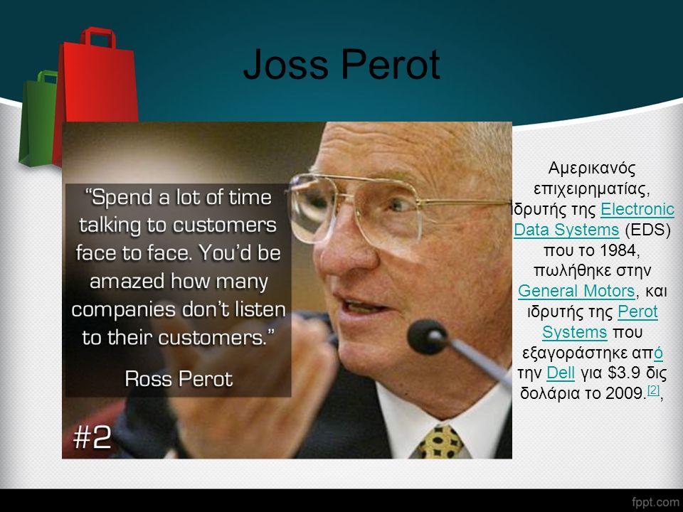 Joss Perot Αμερικανός επιχειρηματίας, ιδρυτής της Electronic Data Systems (EDS) που το 1984, πωλήθηκε στην General Motors, και ιδρυτής της Perot Systems που εξαγοράστηκε από την Dell για $3.9 δις δολάρια το 2009.