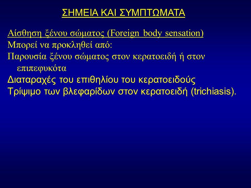 ΣΗΜΕΙΑ ΚΑΙ ΣΥΜΠΤΩΜΑΤΑ Αίσθηση ξένου σώματος (Foreign body sensation) Μπορεί να προκληθεί από: Παρουσία ξένου σώματος στον κερατοειδή ή στον επιπεφυκότα Διαταραχές του επιθηλίου του κερατοειδούς Τρίψιμο των βλεφαρίδων στον κερατοειδή (trichiasis).