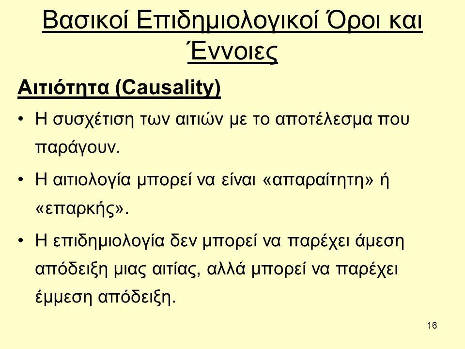 16 Βασικοί Επιδημιολογικοί Όροι και Έννοιες Αιτιότητα (Causality) Η συσχέτιση των αιτιών με το αποτέλεσμα που παράγουν.