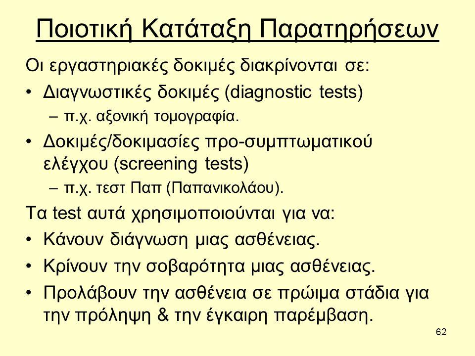 62 Ποιοτική Κατάταξη Παρατηρήσεων Οι εργαστηριακές δοκιμές διακρίνονται σε: Διαγνωστικές δοκιμές (diagnostic tests) –π.χ.