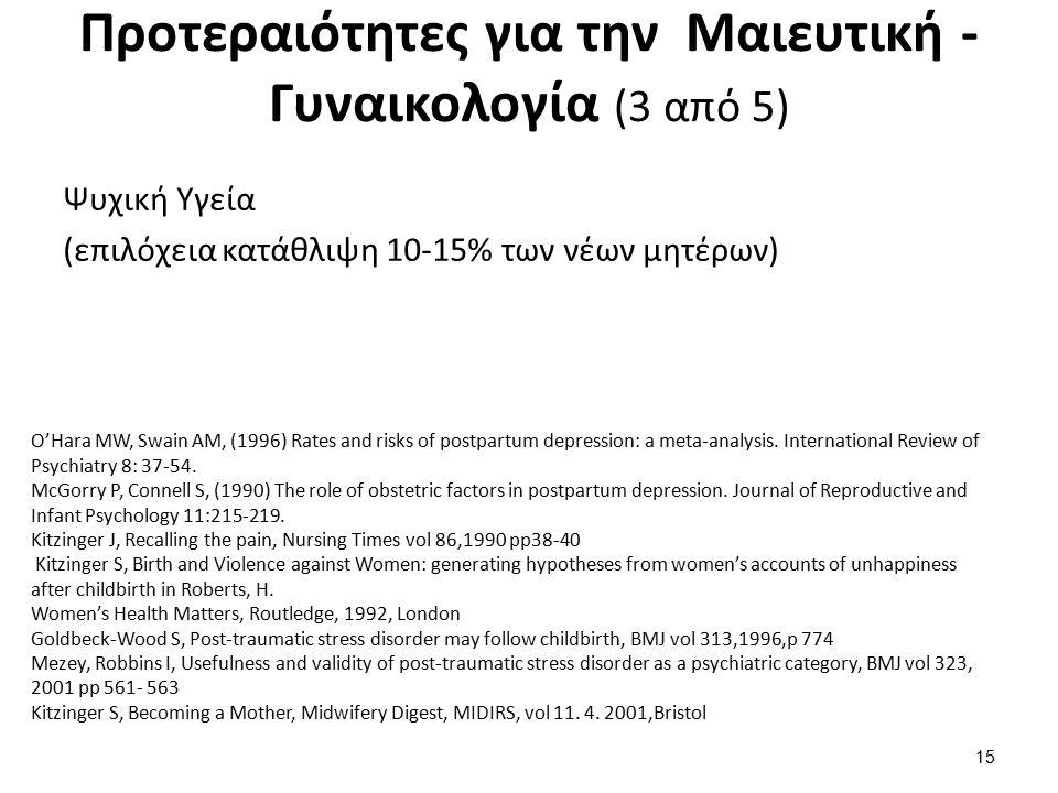 Προτεραιότητες για την Μαιευτική - Γυναικολογία (3 από 5) Ψυχική Υγεία (επιλόχεια κατάθλιψη 10-15% των νέων μητέρων) 15 O'Hara MW, Swain AM, (1996) Rates and risks of postpartum depression: a meta-analysis.