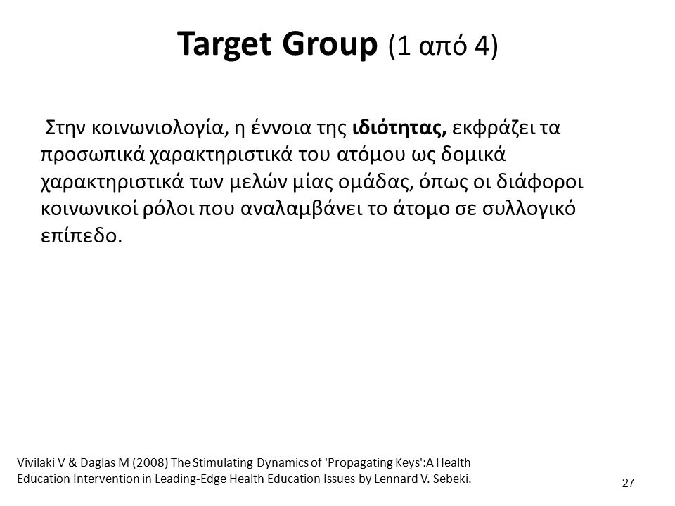 Target Group (1 από 4) Στην κοινωνιολογία, η έννοια της ιδιότητας, εκφράζει τα προσωπικά χαρακτηριστικά του ατόμου ως δομικά χαρακτηριστικά των μελών μίας ομάδας, όπως οι διάφοροι κοινωνικοί ρόλοι που αναλαμβάνει το άτομο σε συλλογικό επίπεδο.
