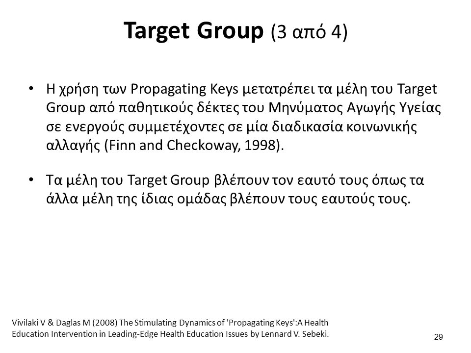 Target Group (3 από 4) Η χρήση των Propagating Keys μετατρέπει τα μέλη του Target Group από παθητικούς δέκτες του Μηνύματος Αγωγής Υγείας σε ενεργούς συμμετέχοντες σε μία διαδικασία κοινωνικής αλλαγής (Finn and Checkoway, 1998).