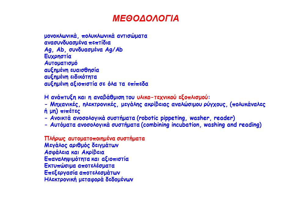 μονοκλωνικά, πολυκλωνικά αντισώματα ανασυνδυασμένα πεπτίδια Ag, Ab, συνδυασμένα Ag/Ab Ευχρηστία Αυτοματισμό αυξημένη ευαισθησία αυξημένη ειδικότητα αυξημένη αξιοπιστία σε όλα τα επίπεδα Η ανάπτυξη και η αναβάθμιση του υλικο-τεχνικού εξοπλισμού: - Μηχανικές, ηλεκτρονικές, μεγάλης ακρίβειας αναλώσιμου ρύγχους, (πολυκάναλες ή μη) πιπέτες - Ανοικτά ανοσολογικά συστήματα (robotic pippeting, washer, reader) - Αυτόματα ανοσολογικά συστήματα (combining incubation, washing and reading) Πλήρως αυτοματοποιημένα συστήματα Μεγάλος αριθμός δειγμάτων Ασφάλεια και Ακρίβεια Επαναληψιμότητα και αξιοπιστία Εκτυπώσιμα αποτελέσματα Επεξεργασία αποτελεσμάτων Ηλεκτρονική μεταφορά δεδομένων ΜΕΘΟΔΟΛΟΓΙΑ