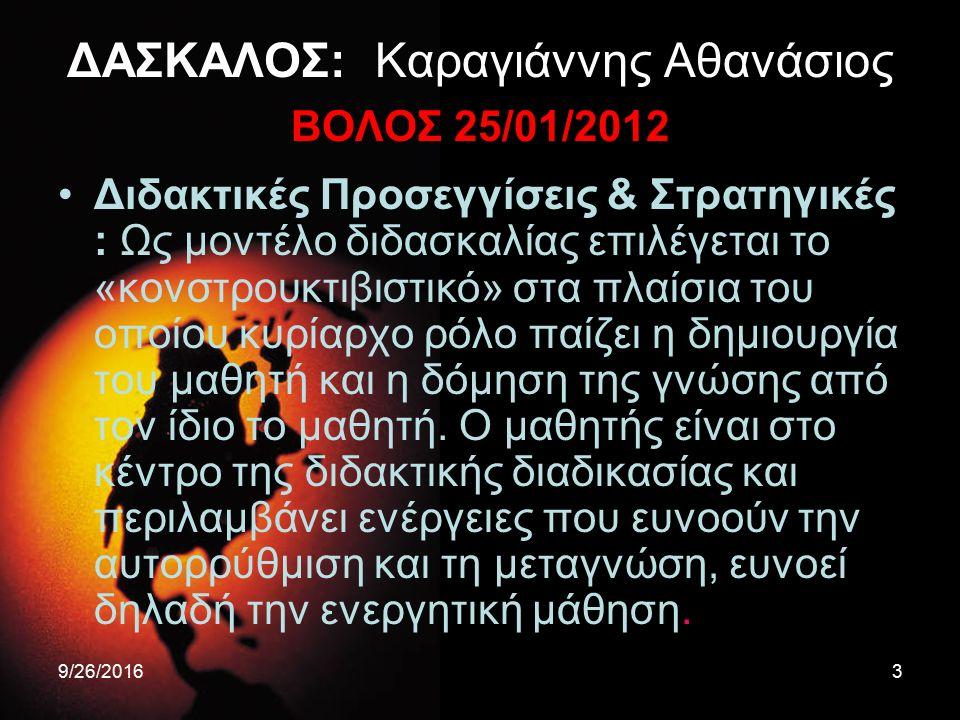 9/26/20163 ΔΑΣΚΑΛΟΣ: Καραγιάννης Αθανάσιος ΒΟΛΟΣ 25/01/2012 Διδακτικές Προσεγγίσεις & Στρατηγικές : Ως μοντέλο διδασκαλίας επιλέγεται το «κονστρουκτιβ