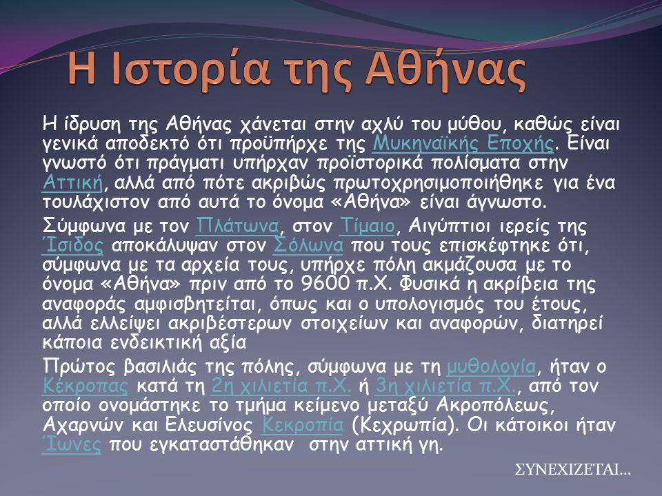 Η ίδρυση της Αθήνας χάνεται στην αχλύ του μύθου, καθώς είναι γενικά αποδεκτό ότι προϋπήρχε της Μυκηναϊκής Εποχής. Είναι γνωστό ότι πράγματι υπήρχαν πρ