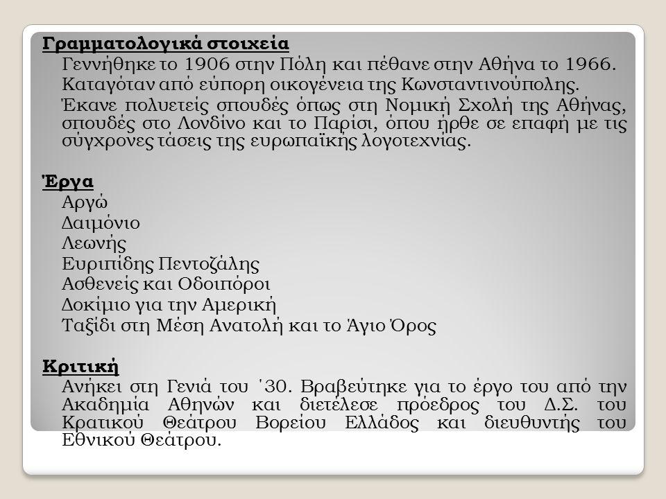 Γραμματολογικά στοιχεία Γεννήθηκε το 1906 στην Πόλη και πέθανε στην Αθήνα το 1966. Καταγόταν από εύπορη οικογένεια της Κωνσταντινούπολης. Έκανε πολυετ