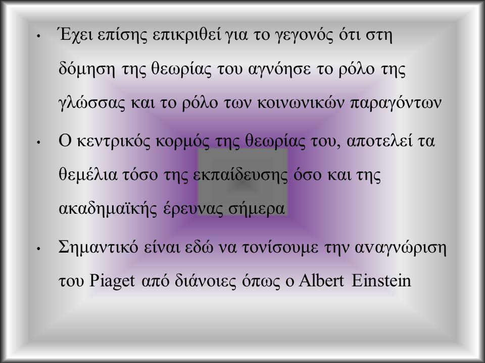 Έχει επίσης επικριθεί για το γεγονός ότι στη δόμηση της θεωρίας του αγνόησε το ρόλο της γλώσσας και το ρόλο των κοινωνικών παραγόντων Ο κεντρικός κορμός της θεωρίας του, αποτελεί τα θεμέλια τόσο της εκπαίδευσης όσο και της ακαδημαϊκής έρευνας σήμερα Σημαντικό είναι εδώ να τονίσουμε την α v αγνώριση του Piaget από διάνοιες όπως ο Albert Einstein
