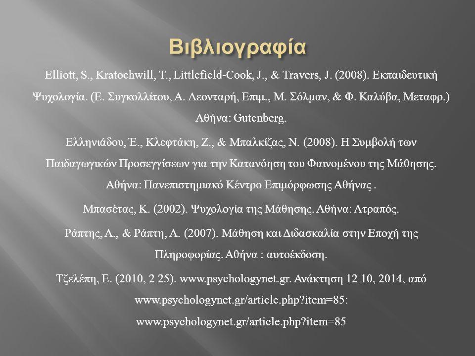 Elliott, S., Kratochwill, T., Littlefield-Cook, J., & Travers, J. (2008). Εκπαιδευτική Ψυχολογία. ( Ε. Συγκολλίτου, Α. Λεονταρή, Επιμ., Μ. Σόλμαν, & Φ