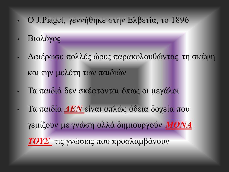 Ο J.Piaget, γεννήθηκε στην Ελβετία, το 1896 Βιολόγος Αφιέρωσε πολλές ώρες παρακολουθώντας τη σκέψη και την μελέτη των παιδιών Τα παιδιά δεν σκέφτονται όπως οι μεγάλοι Τα παιδία ΔΕΝ είναι απλώς άδεια δοχεία που γεμίζουν με γνώση αλλά δημιουργούν ΜΟΝΑ ΤΟΥΣ τις γνώσεις που προσλαμβάνουν