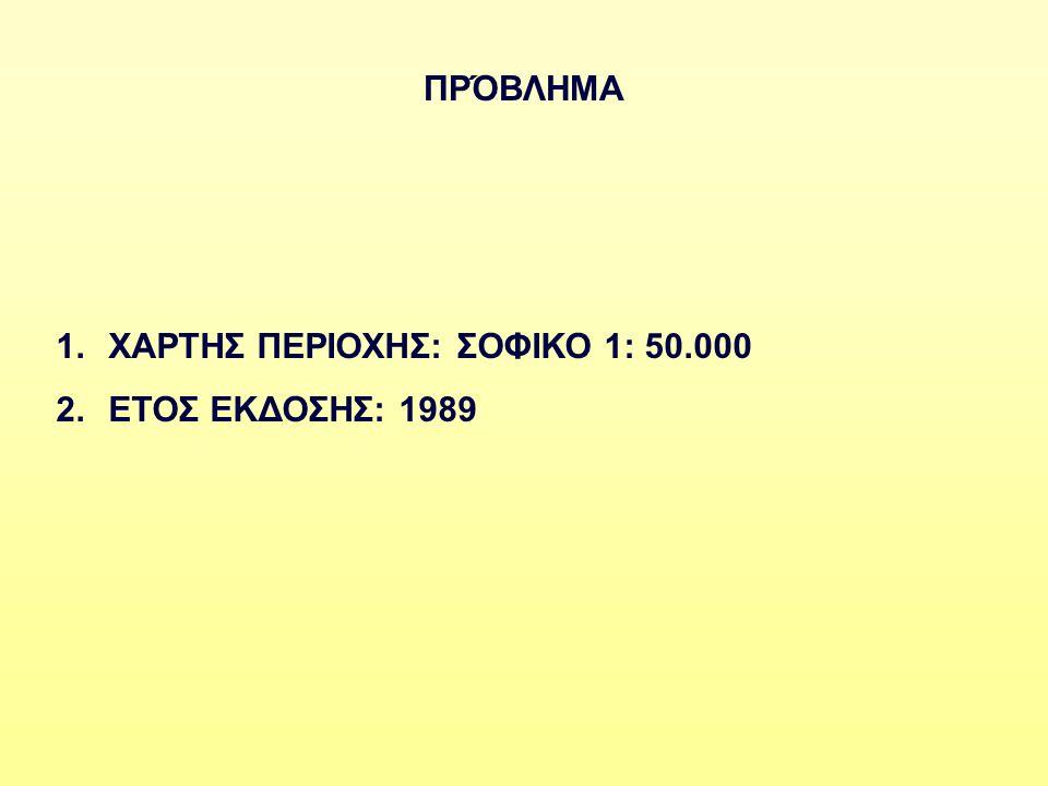 ΠΡΌΒΛΗΜΑ 1.ΧΑΡΤΗΣ ΠΕΡΙΟΧΗΣ: ΣΟΦΙΚΟ 1: 50.000 2.ΕΤΟΣ ΕΚΔΟΣΗΣ: 1989