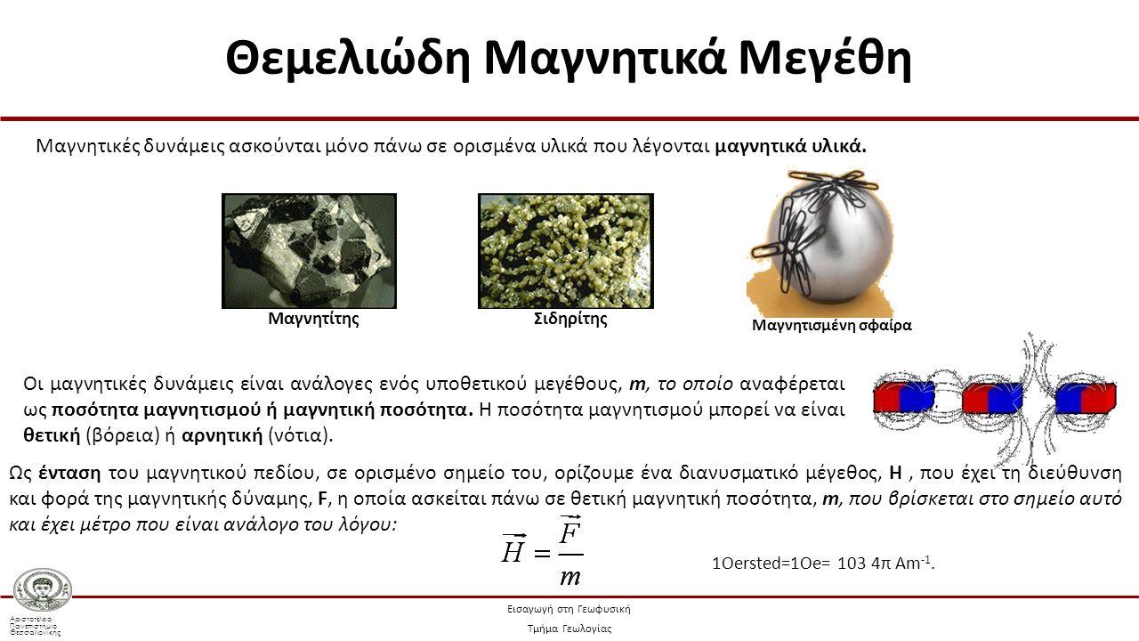 Αριστοτέλειο Πανεπιστήμιο Θεσσαλονίκης Εισαγωγή στη Γεωφυσική Τμήμα Γεωλογίας Μαγνητική επαγωγή ή ολική ένταση του μαγνητικού πεδίου καλείται μια ποσότητα Β η οποία έχει τη διεύθυνση και φορά της έντασης του μαγνητικού πεδίου και μέτρο που δίνεται από τη σχέση: μ ο η μαγνητική διαπερατότητα του κενού, που είναι ίση με 4π·10 -7 Hm -1 Η η μονάδα μέτρησης της αυτεπαγωγής (1 Henry) μ η σχετική μαγνητική διαπερατότητα των υλικών (ίση με 1 για το κενό) Το δυναμικό, W, του μαγνητικού πεδίου ορίζεται από τη σχέση: (7.1) 1 Tesla = 1T (7.2) μονάδα μέτρησης στο SI το 1Α Οι συνιστώσες της έντασης του μαγνητικού πεδίου ως προς ορθογώνιο σύστημα αξόνων, Οxyz: (7.3) Θεμελιώδη Μαγνητικά Μεγέθη