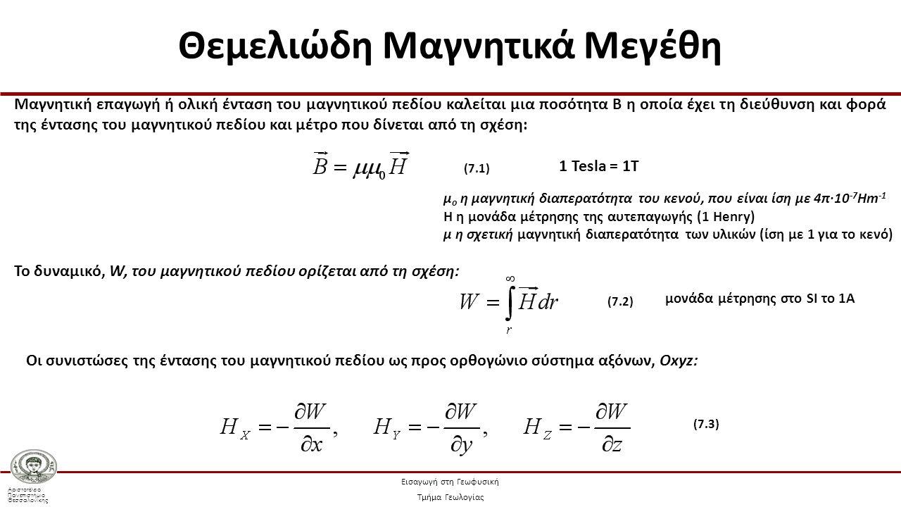 Αριστοτέλειο Πανεπιστήμιο Θεσσαλονίκης Εισαγωγή στη Γεωφυσική Τμήμα Γεωλογίας Η συνολική μαγνητική επαγωγή του πεδίου της Γης, η οποία αντιστοιχεί στους όρους τάξης n, μπορεί να αντιπροσωπευθεί από τις σταθερές R n οι οποίες δίνονται από τη σχέση: (7.29) Μέση ισχύς του μαγνητικού πεδίου, R n, για κάθε αρμονικό τάξης n, ως συνάρτηση της τάξης του αρμονικού, χρησιμοποιώντας μετρήσεις στην επιφάνεια της Γης (α) και στο ύψος τυπικής δορυφορικής τροχιάς (β) Είναι εμφανείς οι δύο γραμμικές μεταβολές στο κάτω σχήμα, οι οποίες φανερώνουν τις δύο κύριες πηγές του μαγνητικού πεδίου στον εξωτερικό πυρήνα και το φλοιό (Παπαζάχος 2008, τροποποιημένο από Lanza and Meloni, 2006) Κανονικό και μη Κανονικό Μαγνητικό Πεδίο της Γης (Τροποποιημένο από Lanza and Meloni, 2006)