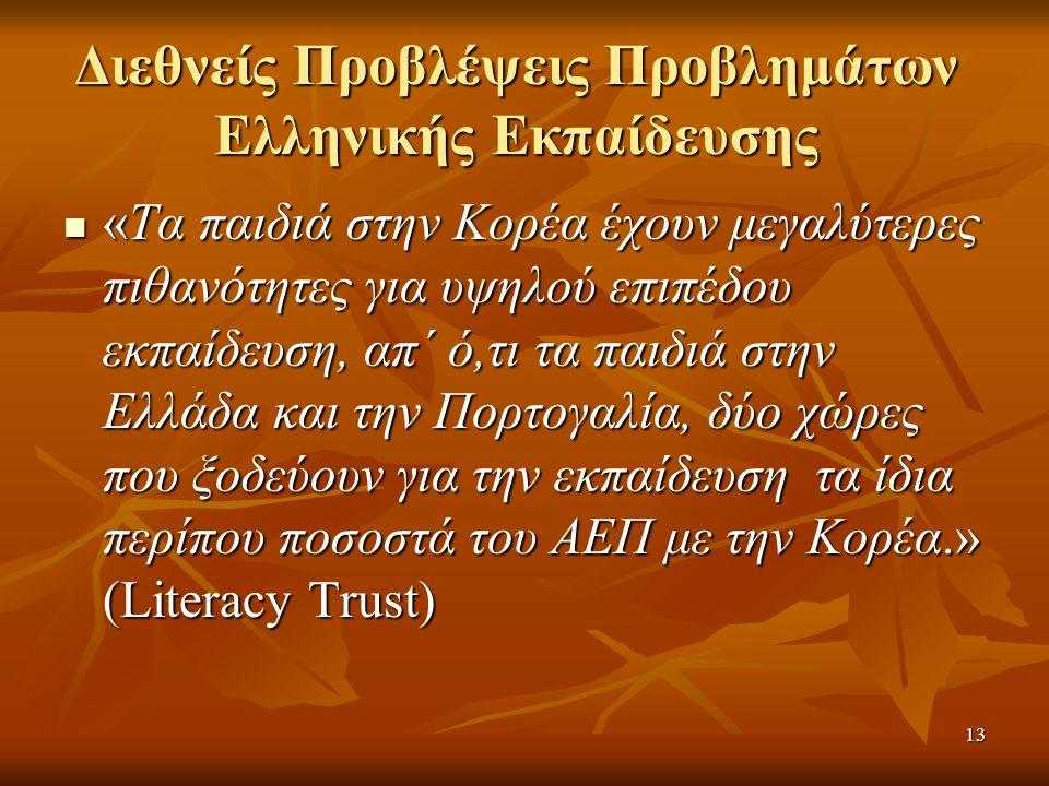 Διεθνείς Προβλέψεις Προβλημάτων Ελληνικής Εκπαίδευσης «Τα παιδιά στην Κορέα έχουν μεγαλύτερες πιθανότητες για υψηλού επιπέδου εκπαίδευση, απ΄ ό,τι τα παιδιά στην Ελλάδα και την Πορτογαλία, δύο χώρες που ξοδεύουν για την εκπαίδευση τα ίδια περίπου ποσοστά του ΑΕΠ με την Κορέα.» (Literacy Trust) «Τα παιδιά στην Κορέα έχουν μεγαλύτερες πιθανότητες για υψηλού επιπέδου εκπαίδευση, απ΄ ό,τι τα παιδιά στην Ελλάδα και την Πορτογαλία, δύο χώρες που ξοδεύουν για την εκπαίδευση τα ίδια περίπου ποσοστά του ΑΕΠ με την Κορέα.» (Literacy Trust) 13