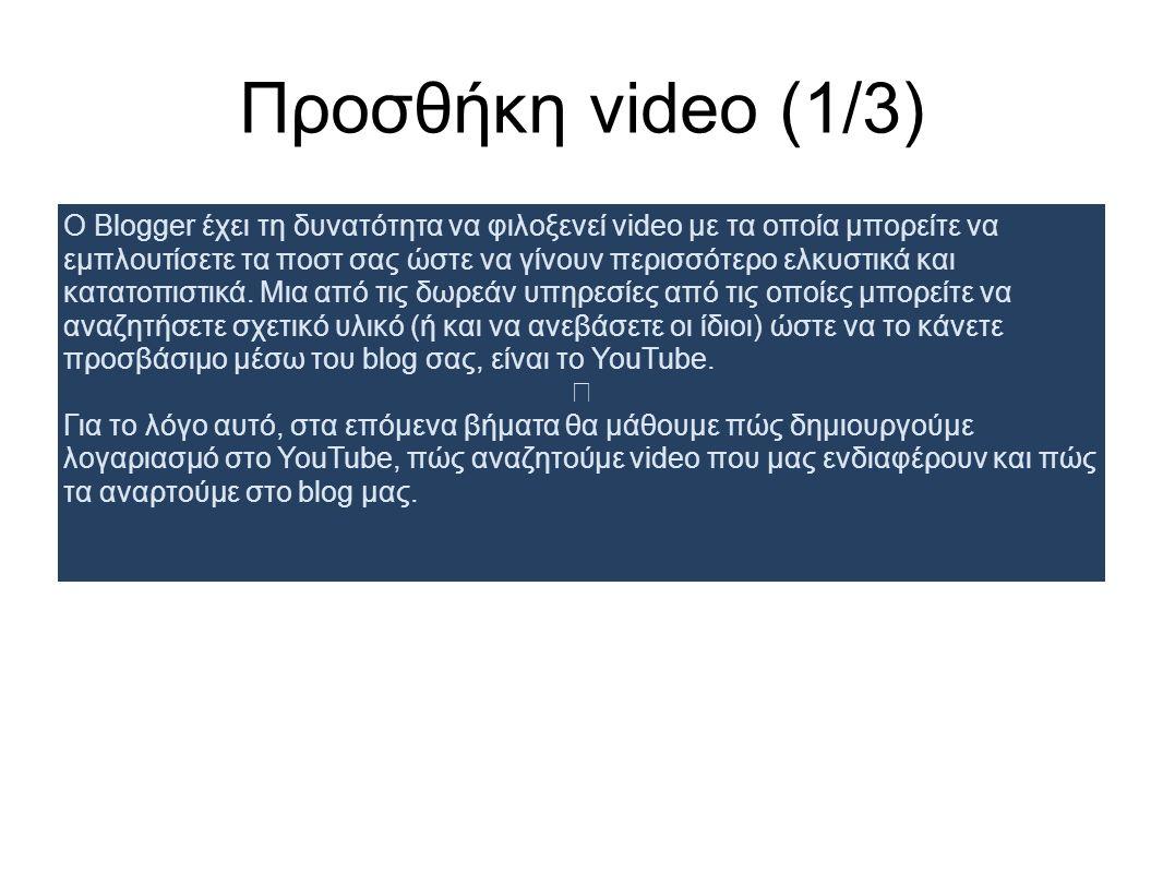 Προσθήκη video (1/3) Ο Blogger έχει τη δυνατότητα να φιλοξενεί video με τα οποία μπορείτε να εμπλουτίσετε τα ποστ σας ώστε να γίνουν περισσότερο ελκυσ