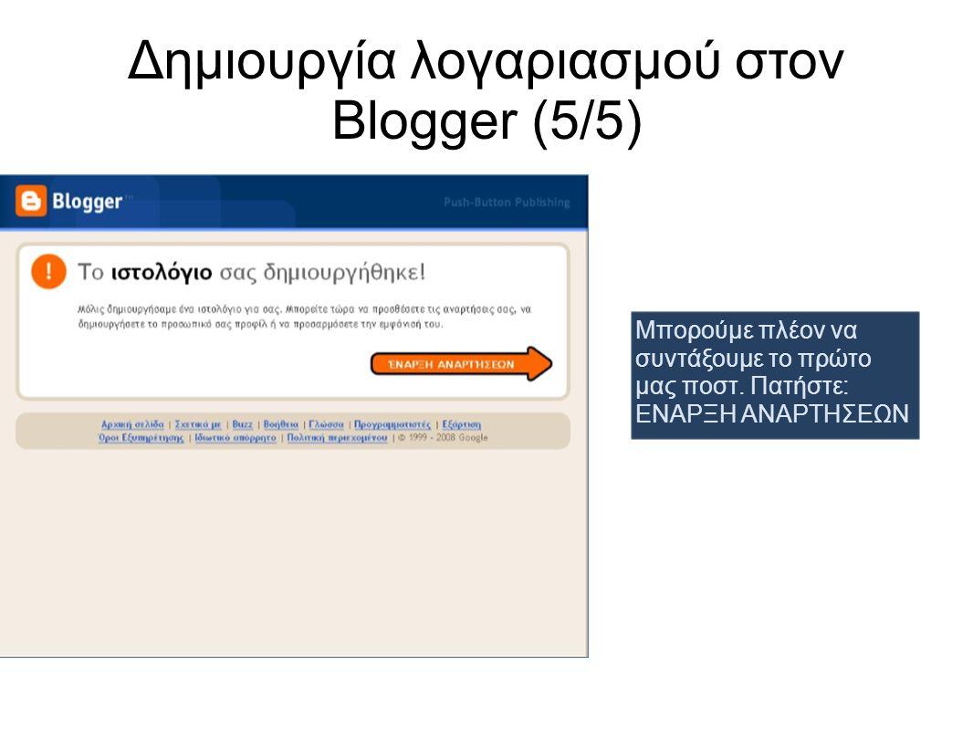 Δημιουργία λογαριασμού στον Blogger (5/5) Μπορούμε πλέον να συντάξουμε το πρώτο μας ποστ. Πατήστε: ΕΝΑΡΞΗ ΑΝΑΡΤΗΣΕΩΝ
