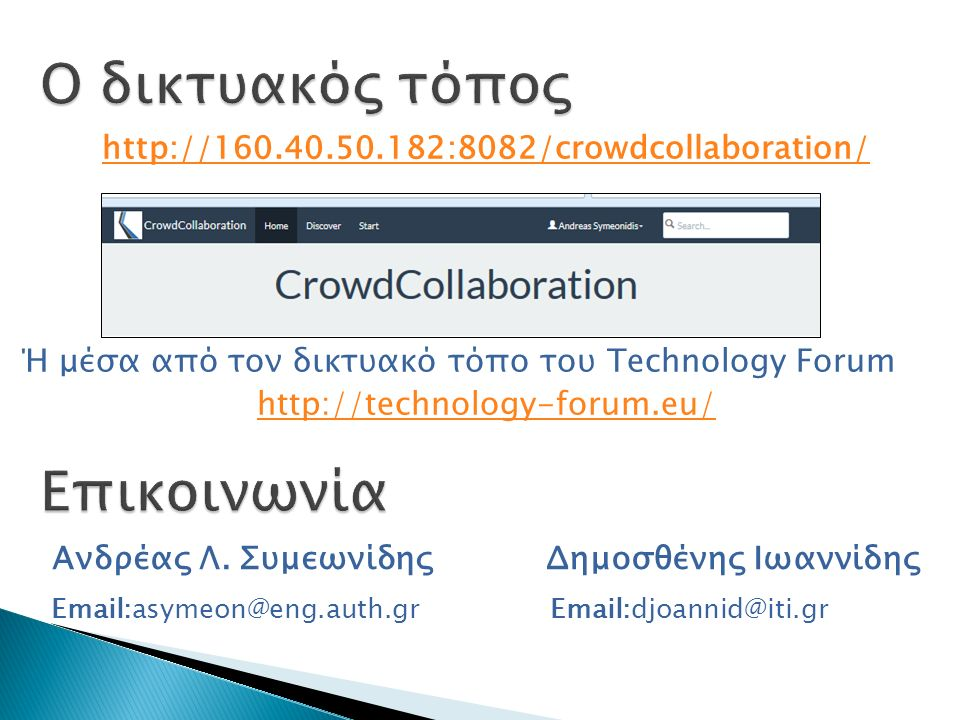Crowd Collaboration 15 http://160.40.50.182:8082/crowdcollaboration/ Ή μέσα από τον δικτυακό τόπο του Technology Forum http://technology-forum.eu/ Δημοσθένης Ιωαννίδης Email:asymeon@eng.auth.gr Ανδρέας Λ.