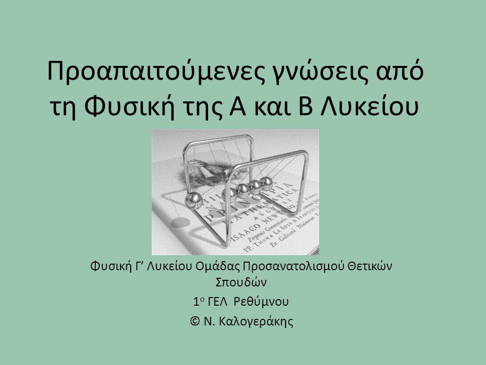 Προαπαιτούμενες γνώσεις από τη Φυσική της Α και Β Λυκείου Φυσική Γ' Λυκείου Ομάδας Προσανατολισμού Θετικών Σπουδών 1 ο ΓΕΛ Ρεθύμνου © Ν. Καλογεράκης