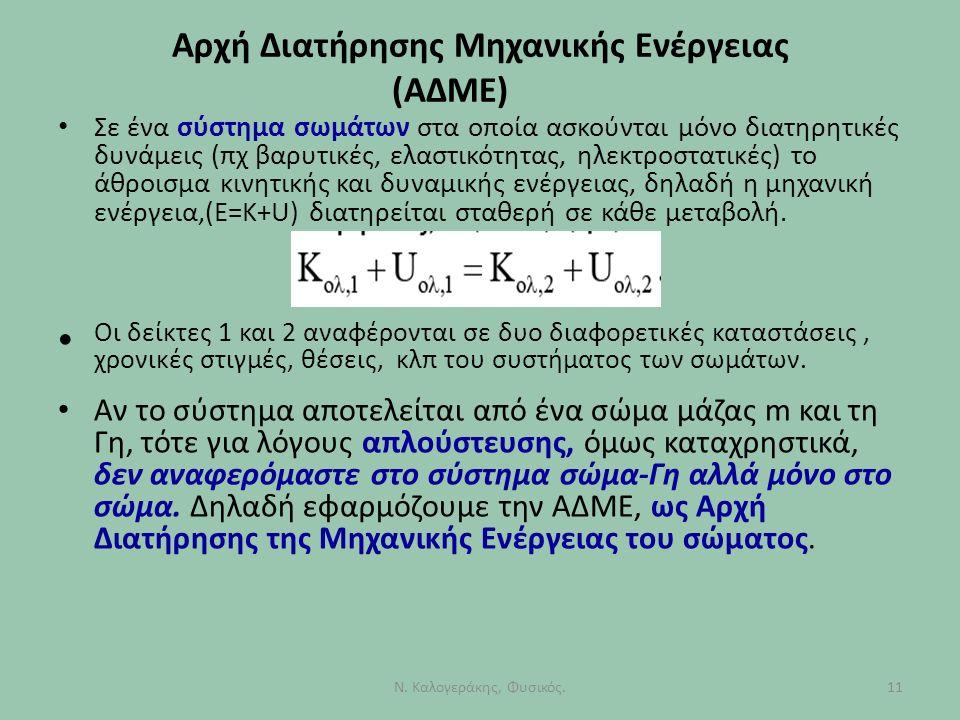 Αρχή Διατήρησης Μηχανικής Ενέργειας (ΑΔΜΕ) Σε ένα σύστημα σωμάτων στα οποία ασκούνται μόνο διατηρητικές δυνάμεις (πχ βαρυτικές, ελαστικότητας, ηλεκτροστατικές) το άθροισμα κινητικής και δυναμικής ενέργειας, δηλαδή η μηχανική ενέργεια,(Ε=Κ+U) διατηρείται σταθερή σε κάθε μεταβολή.
