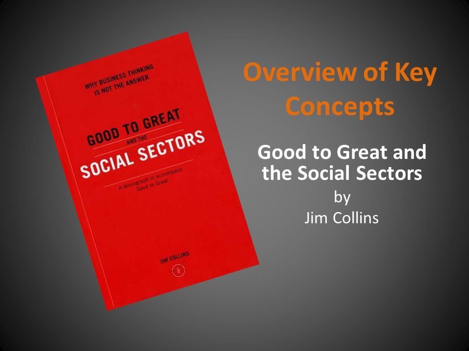 Overview of Key Concepts Good to Great and the Social Sectors by Jim Collins