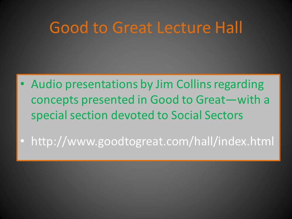Good to Great Lecture Hall Audio presentations by Jim Collins regarding concepts presented in Good to Great—with a special section devoted to Social Sectors http://www.goodtogreat.com/hall/index.html