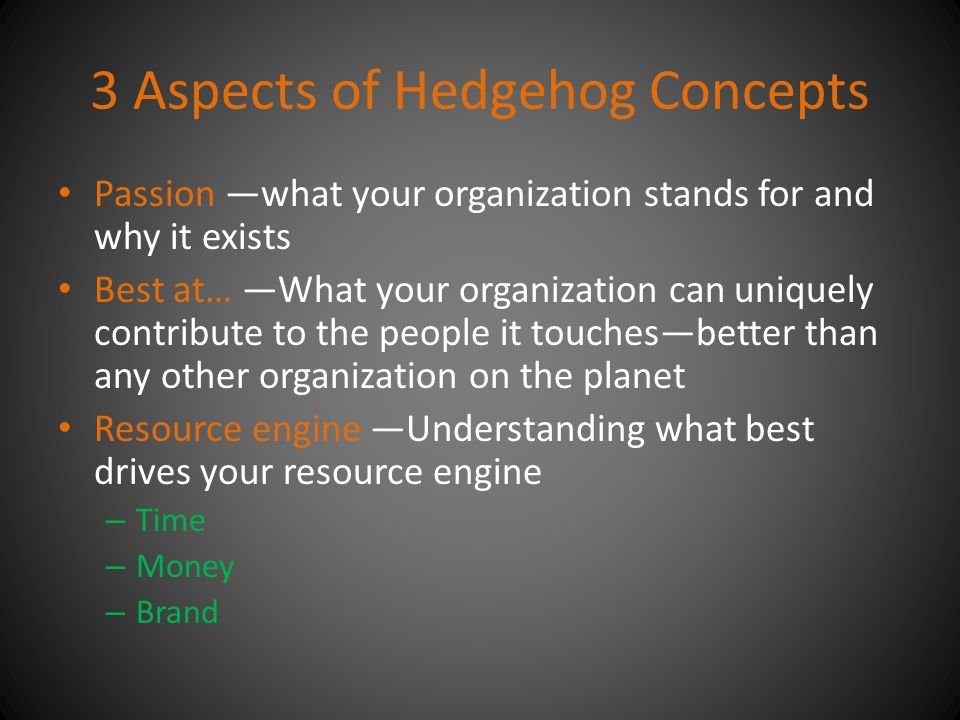 3 Aspects of Hedgehog Concepts Passion —what your organization stands for and why it exists Best at… —What your organization can uniquely contribute to the people it touches—better than any other organization on the planet Resource engine —Understanding what best drives your resource engine – Time – Money – Brand